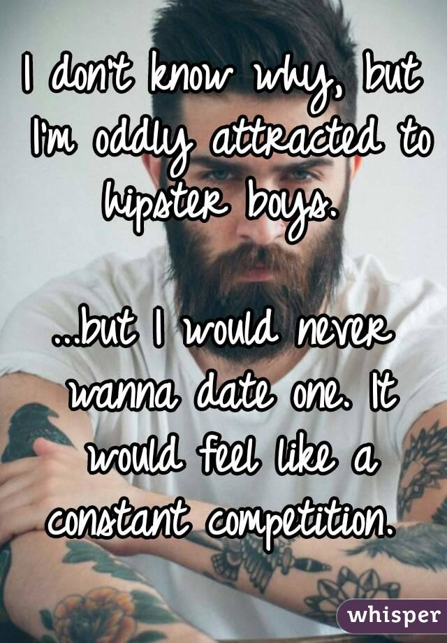 I don't know why, but I'm oddly attracted to hipster boys.   ...but I would never wanna date one. It would feel like a constant competition.