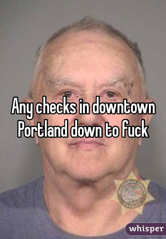 Any checks in downtown Portland down to fuck