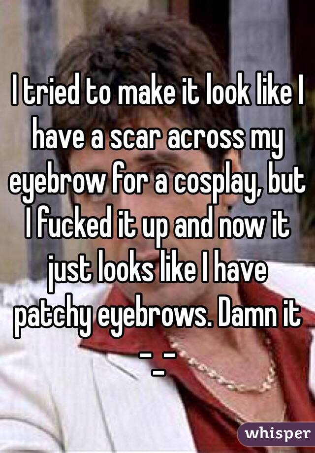 I tried to make it look like I have a scar across my eyebrow for a cosplay, but I fucked it up and now it just looks like I have patchy eyebrows. Damn it -_-