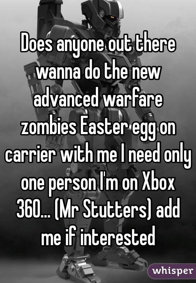 Does anyone out there wanna do the new advanced warfare zombies Easter egg on carrier with me I need only one person I'm on Xbox 360... (Mr Stutters) add me if interested