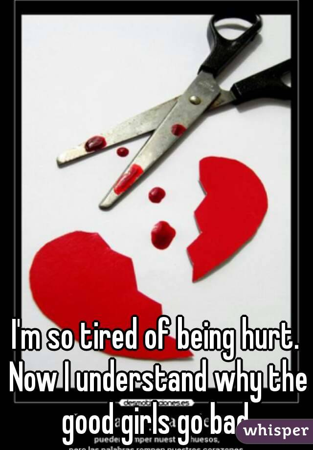 I'm so tired of being hurt. Now I understand why the good girls go bad.