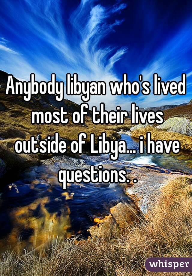 Anybody libyan who's lived most of their lives outside of Libya... i have questions. .