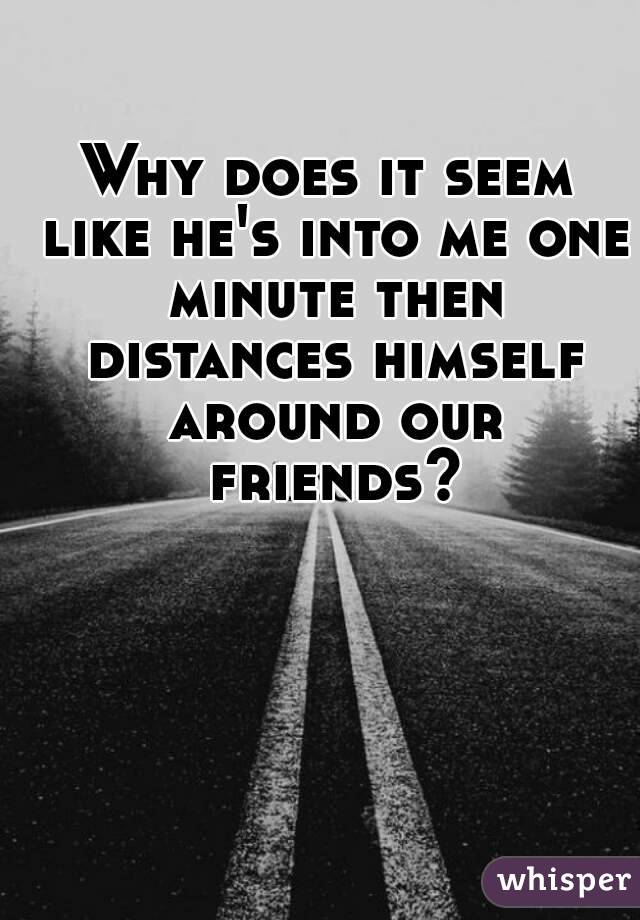 Why does it seem like he's into me one minute then distances himself around our friends?