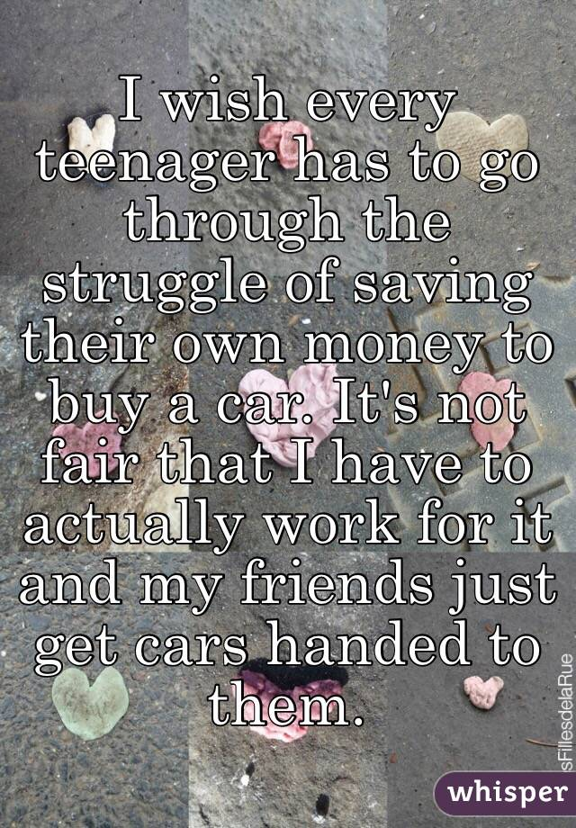I wish every teenager has to go through the struggle of saving their own money to buy a car. It's not fair that I have to actually work for it and my friends just get cars handed to them.