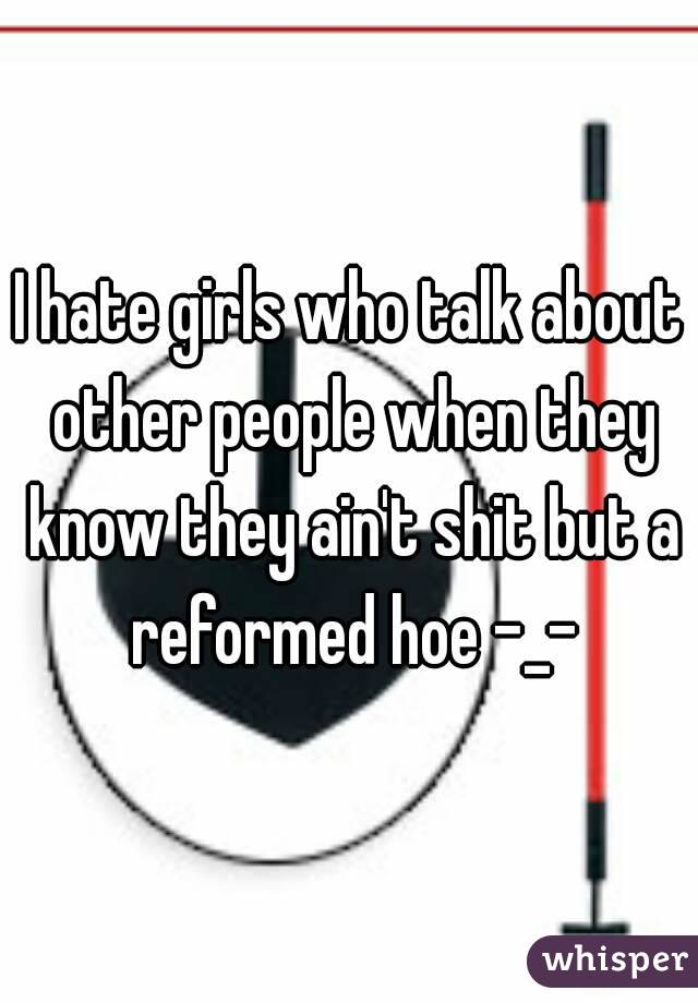 I hate girls who talk about other people when they know they ain't shit but a reformed hoe -_-