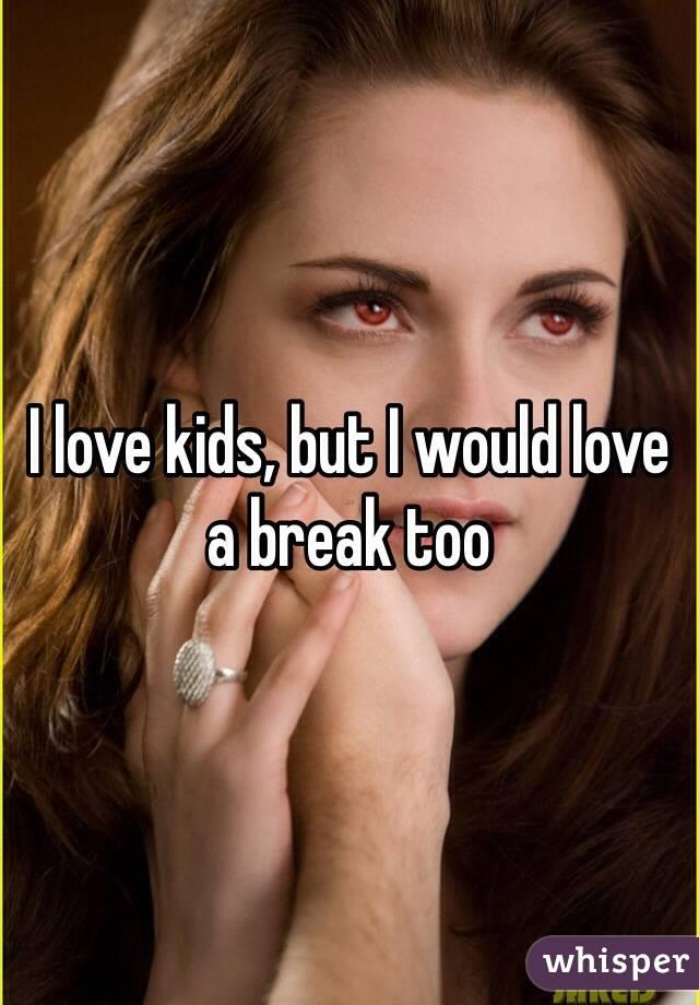 I love kids, but I would love a break too