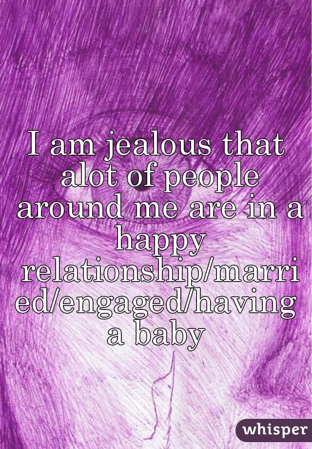 I am jealous that alot of people around me are in a happy relationship/married/engaged/having a baby