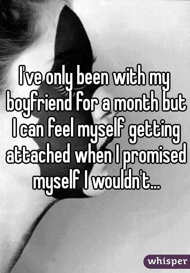 I've only been with my boyfriend for a month but I can feel myself getting attached when I promised myself I wouldn't...