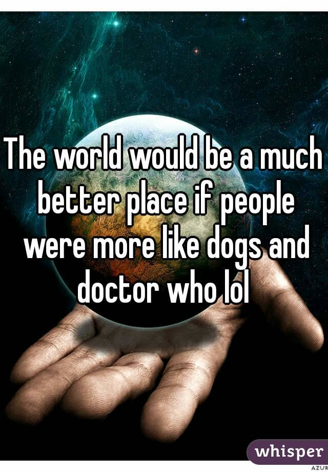 The world would be a much better place if people were more like dogs and doctor who lol