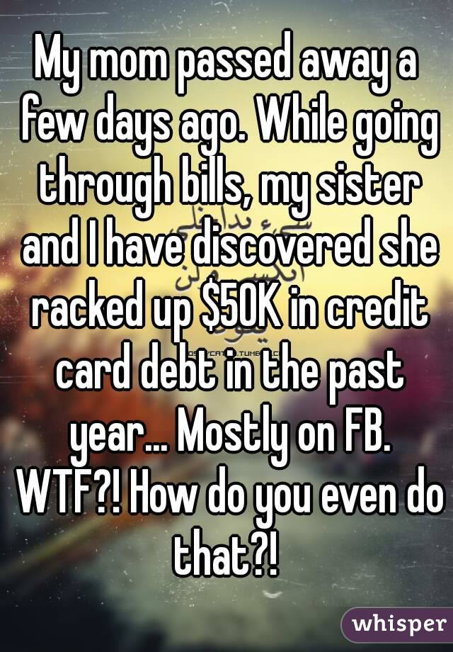 My mom passed away a few days ago. While going through bills, my sister and I have discovered she racked up $50K in credit card debt in the past year... Mostly on FB. WTF?! How do you even do that?!