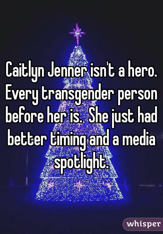 Caitlyn Jenner isn't a hero.  Every transgender person before her is.  She just had better timing and a media spotlight.