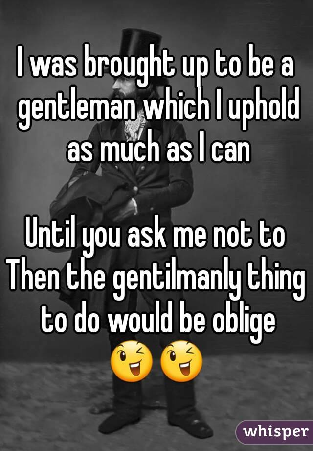 I was brought up to be a gentleman which I uphold as much as I can  Until you ask me not to Then the gentilmanly thing to do would be oblige 😉😉