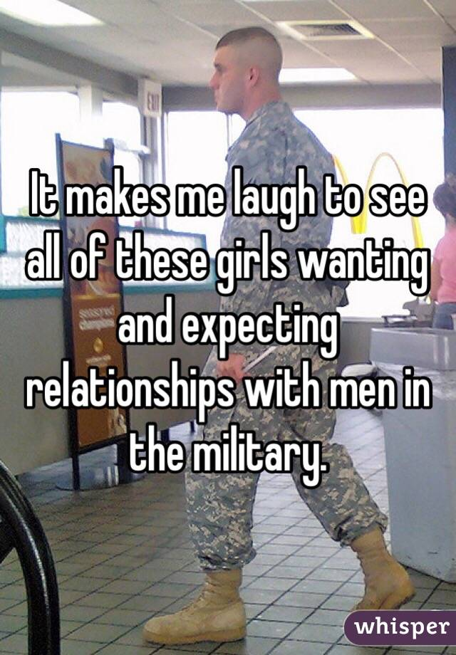 It makes me laugh to see all of these girls wanting and expecting relationships with men in the military.