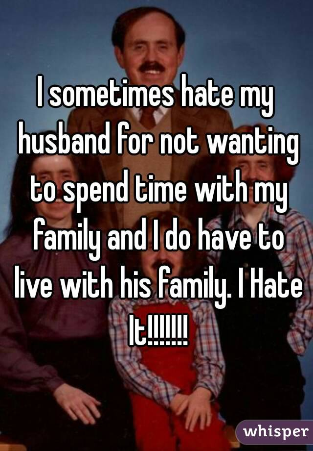 I sometimes hate my husband for not wanting to spend time with my family and I do have to live with his family. I Hate It!!!!!!!