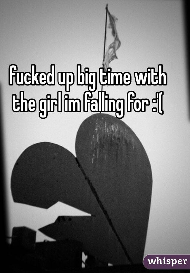 fucked up big time with the girl im falling for :'(