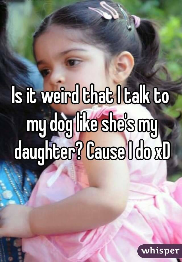 Is it weird that I talk to my dog like she's my daughter? Cause I do xD