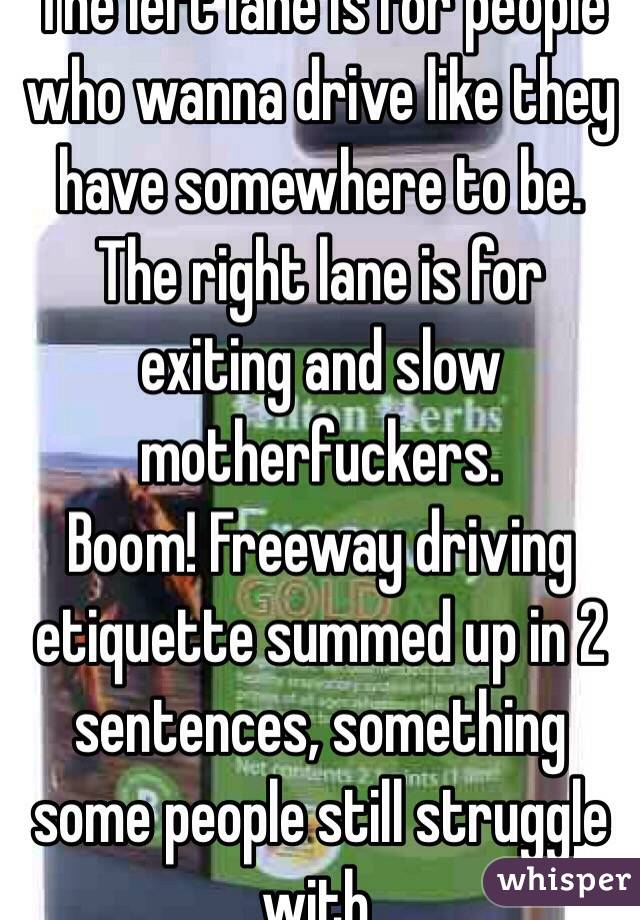 The left lane is for people who wanna drive like they have somewhere to be. The right lane is for exiting and slow motherfuckers.  Boom! Freeway driving etiquette summed up in 2 sentences, something some people still struggle with.