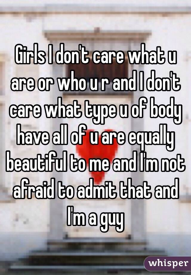 Girls I don't care what u are or who u r and I don't care what type u of body  have all of u are equally beautiful to me and I'm not afraid to admit that and I'm a guy