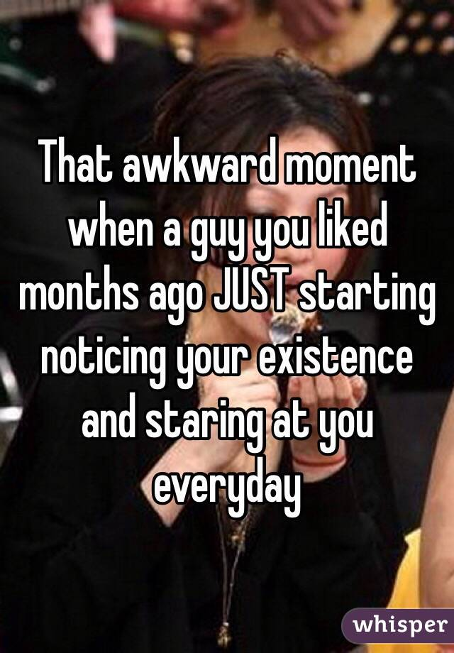 That awkward moment when a guy you liked months ago JUST starting noticing your existence and staring at you everyday