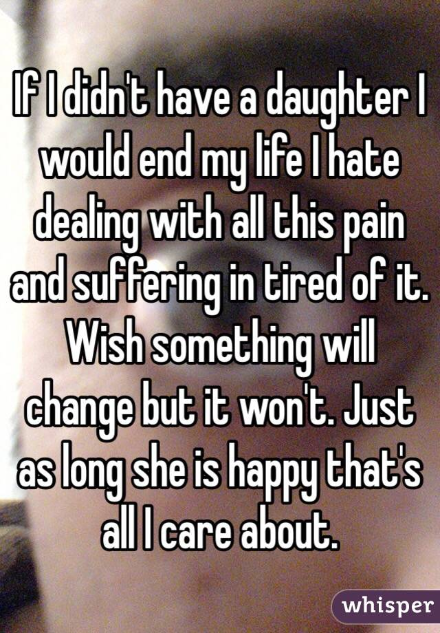 If I didn't have a daughter I would end my life I hate dealing with all this pain and suffering in tired of it. Wish something will change but it won't. Just as long she is happy that's all I care about.