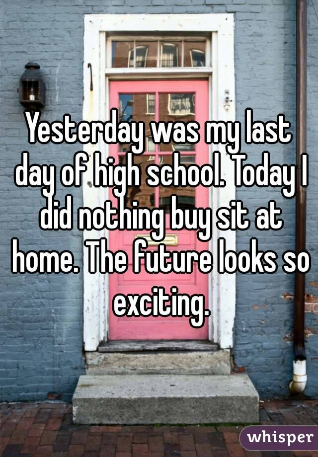 Yesterday was my last day of high school. Today I did nothing buy sit at home. The future looks so exciting.
