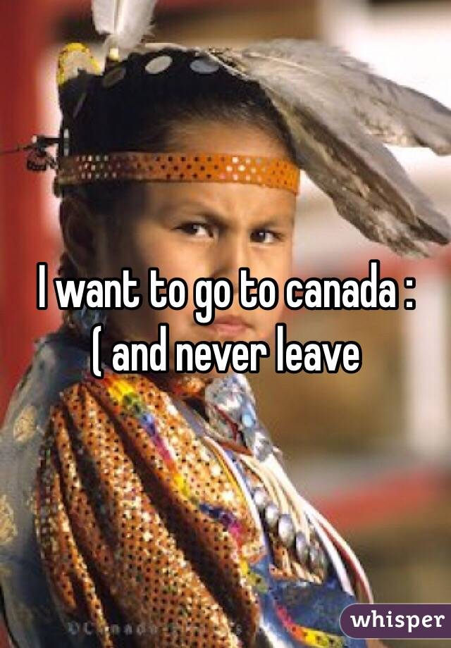 I want to go to canada :( and never leave