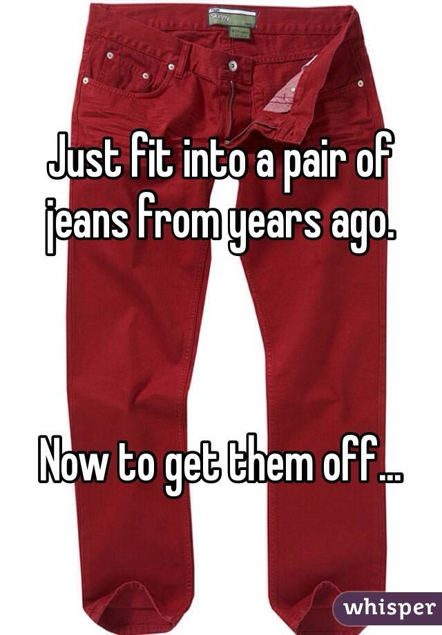 Just fit into a pair of jeans from years ago.    Now to get them off...