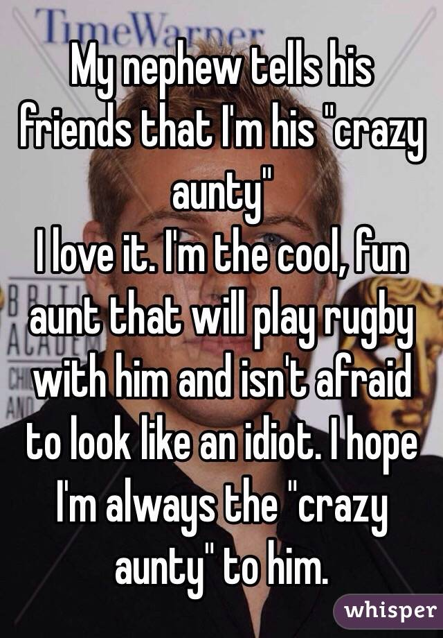 """My nephew tells his friends that I'm his """"crazy aunty"""" I love it. I'm the cool, fun aunt that will play rugby with him and isn't afraid to look like an idiot. I hope I'm always the """"crazy aunty"""" to him."""
