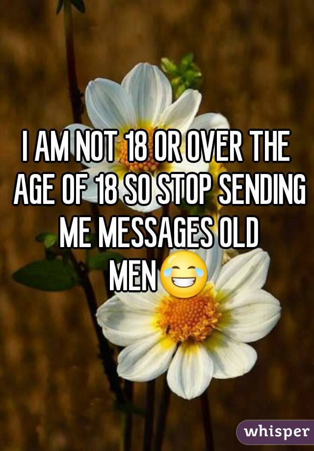 I AM NOT 18 OR OVER THE AGE OF 18 SO STOP SENDING ME MESSAGES OLD MEN😂