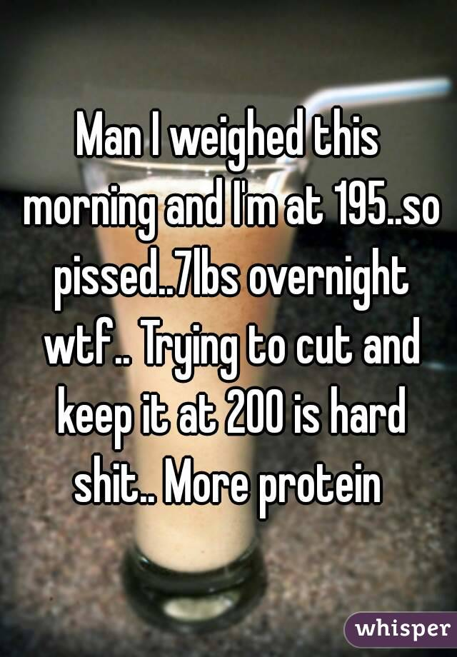 Man I weighed this morning and I'm at 195..so pissed..7lbs overnight wtf.. Trying to cut and keep it at 200 is hard shit.. More protein
