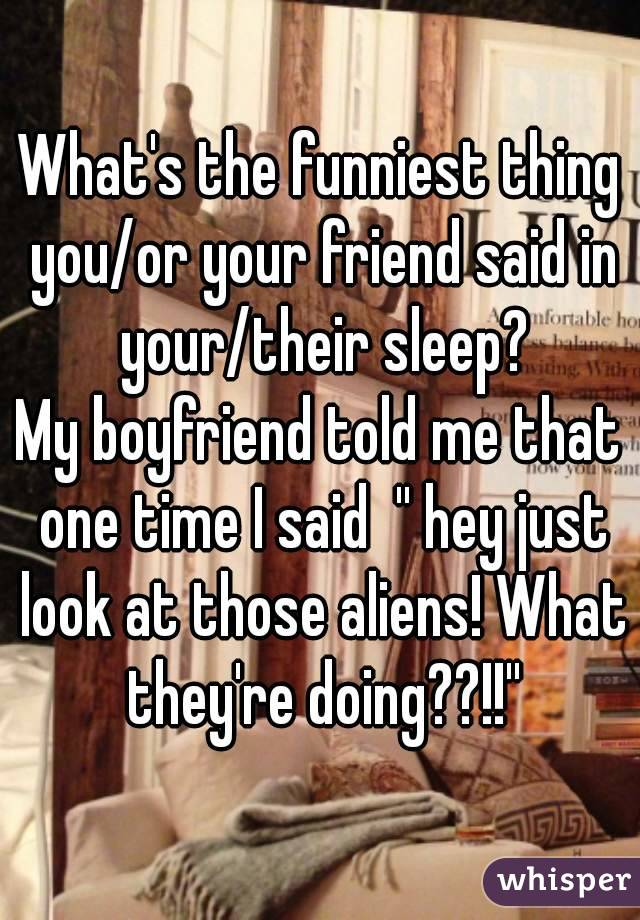 What's the funniest thing you/or your friend said in your/their sleep? My boyfriend told me that one time I said  '' hey just look at those aliens! What they're doing??!!''