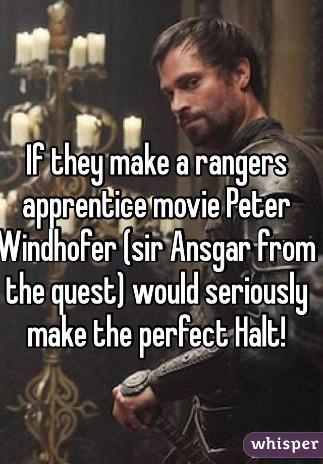 If they make a rangers apprentice movie Peter Windhofer (sir Ansgar from the quest) would seriously make the perfect Halt!