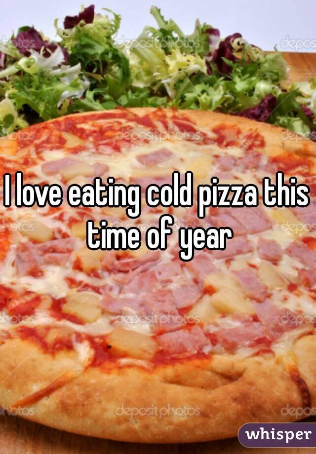 I love eating cold pizza this time of year