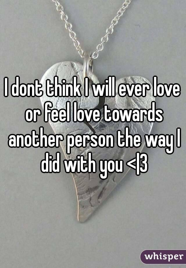 I dont think I will ever love or feel love towards another person the way I did with you <|3