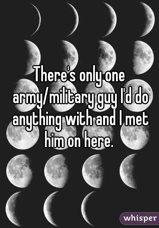 There's only one army/military guy I'd do anything with and I met him on here.