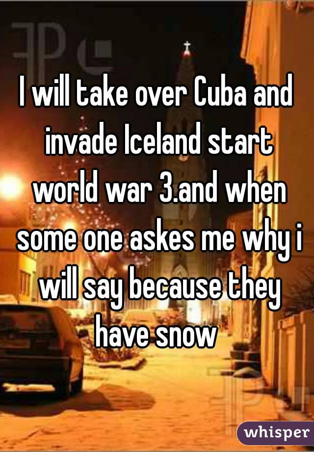 I will take over Cuba and invade Iceland start world war 3.and when some one askes me why i will say because they have snow