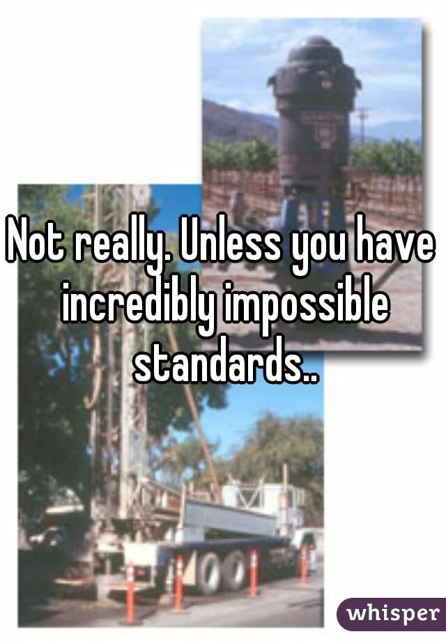 Not really. Unless you have incredibly impossible standards..