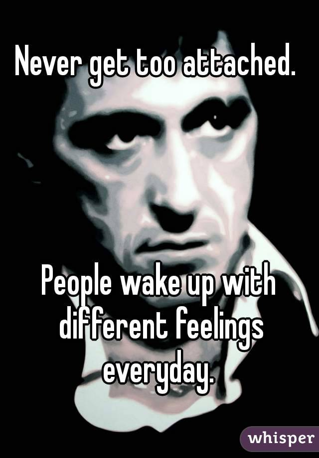 Never get too attached.      People wake up with different feelings everyday.