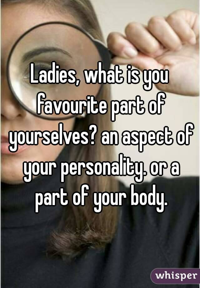 Ladies, what is you favourite part of yourselves? an aspect of your personality. or a part of your body.