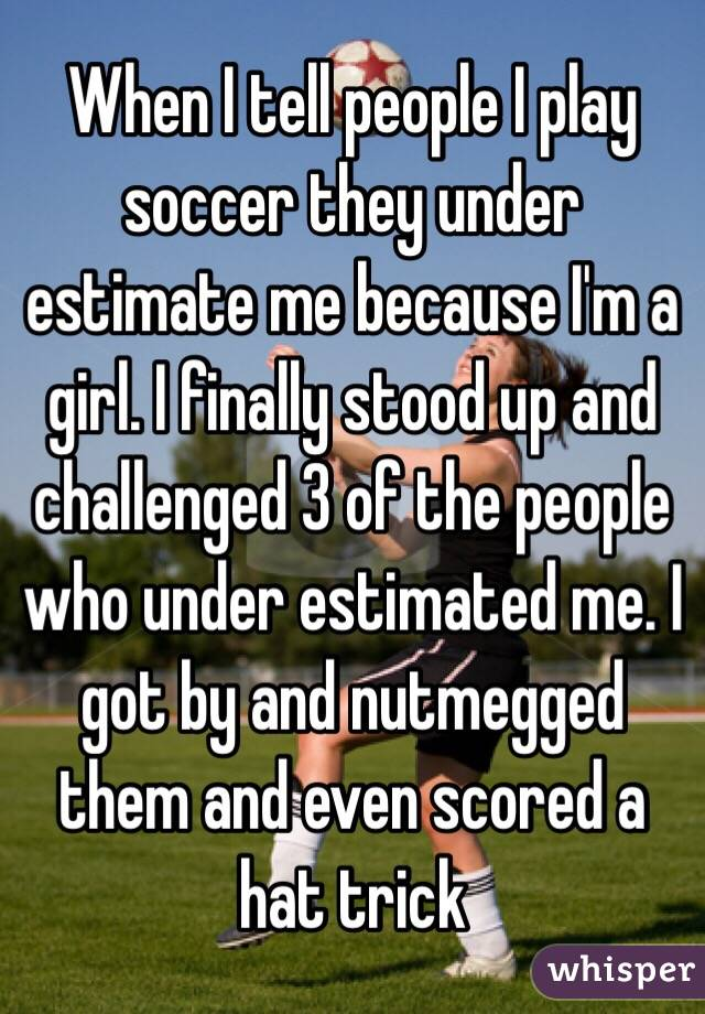 When I tell people I play soccer they under estimate me because I'm a girl. I finally stood up and challenged 3 of the people who under estimated me. I got by and nutmegged them and even scored a hat trick