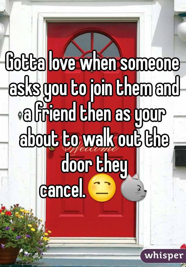 Gotta love when someone asks you to join them and a friend then as your about to walk out the door they cancel.😒😾
