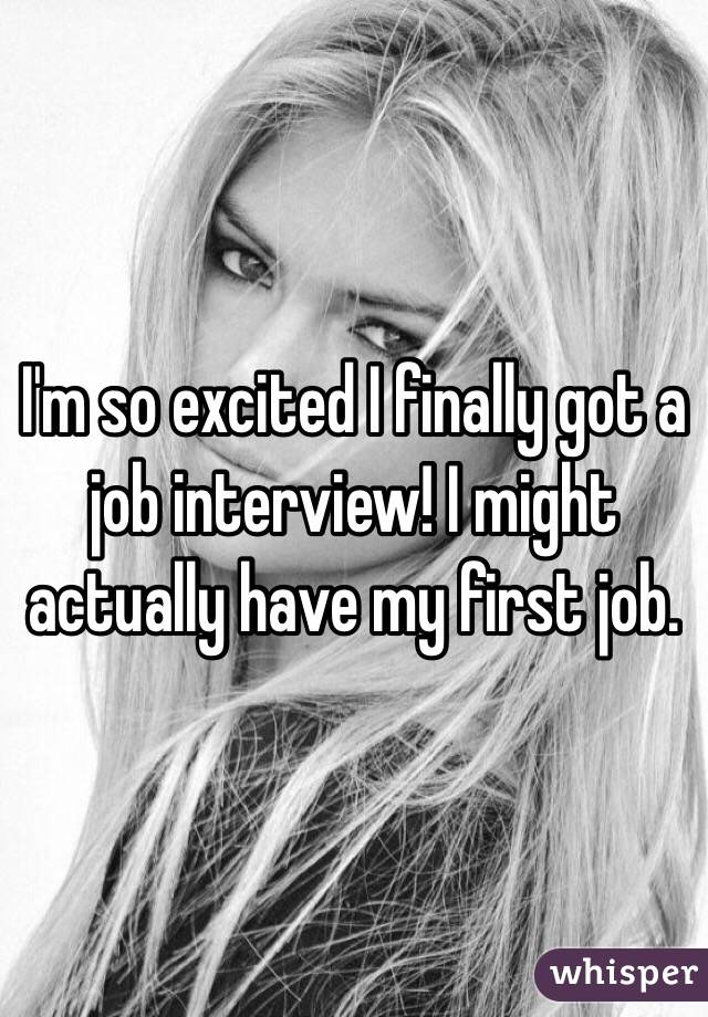 I'm so excited I finally got a job interview! I might actually have my first job.