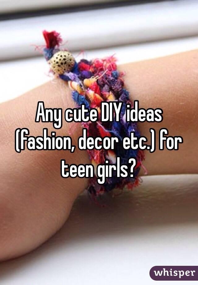 Any cute DIY ideas (fashion, decor etc.) for teen girls?