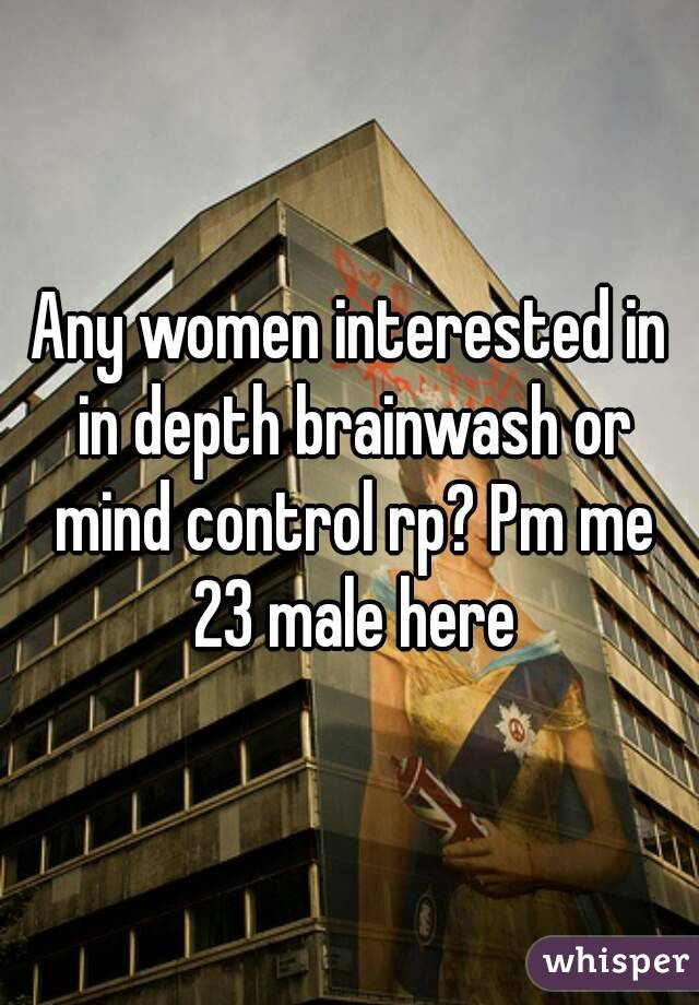 Any women interested in in depth brainwash or mind control rp? Pm me 23 male here