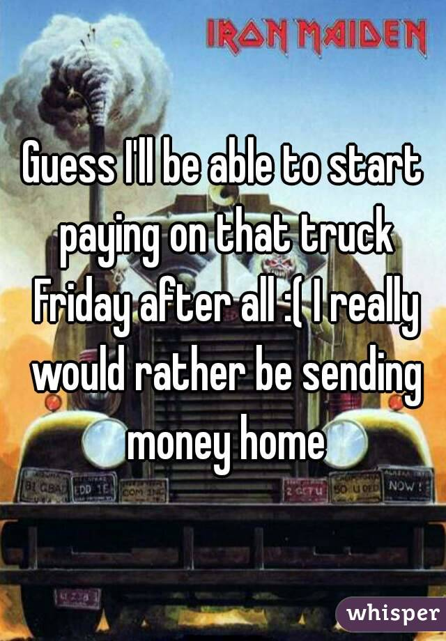 Guess I'll be able to start paying on that truck Friday after all :( I really would rather be sending money home