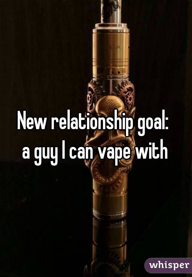 New relationship goal:  a guy I can vape with