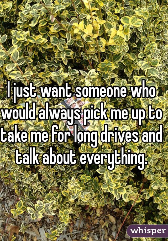I just want someone who would always pick me up to take me for long drives and talk about everything.
