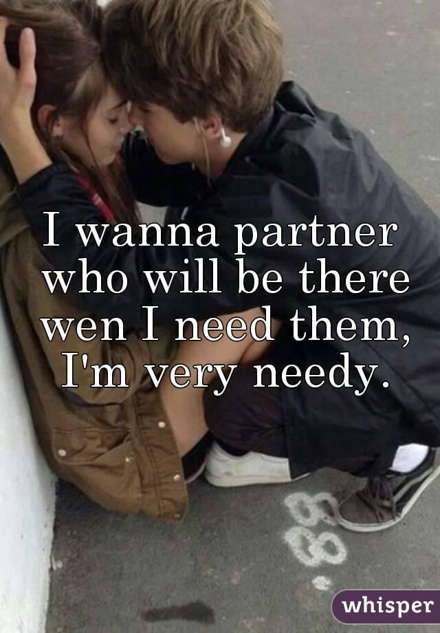 I wanna partner who will be there wen I need them, I'm very needy.