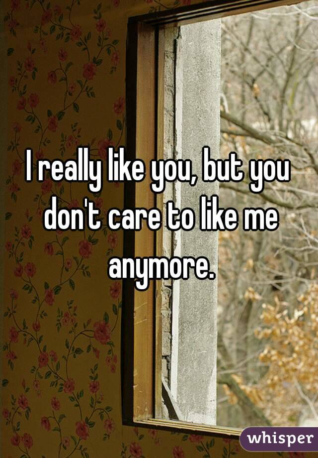 I really like you, but you don't care to like me anymore.