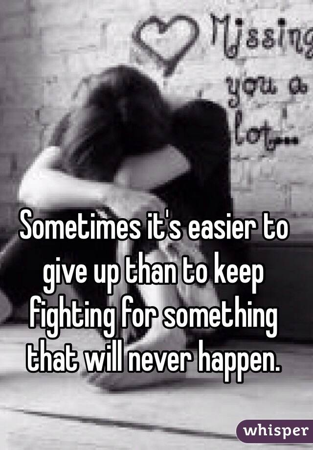 Sometimes it's easier to give up than to keep fighting for something that will never happen.